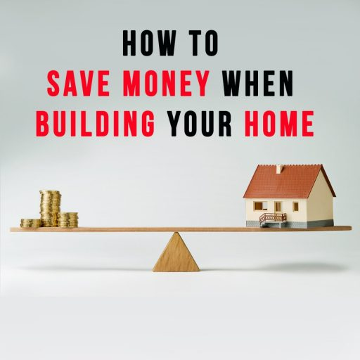 HOW TO SAVE MONEY WHEN BUILDING YOUR HOME