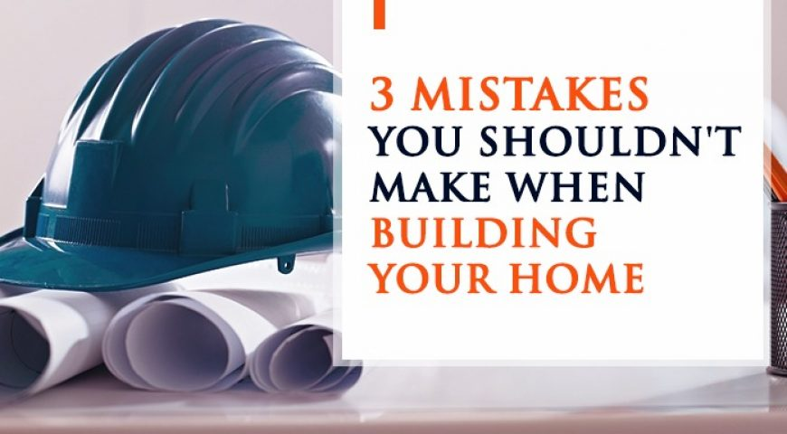 Building? 3 Mistakes You Shouldn't Make